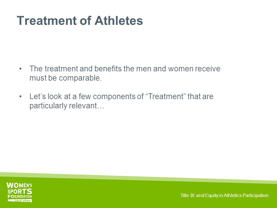 Title IX and Equity in Athletics Participation Treatment of Athletes The treatment and benefits the men and women receive must be comparable.