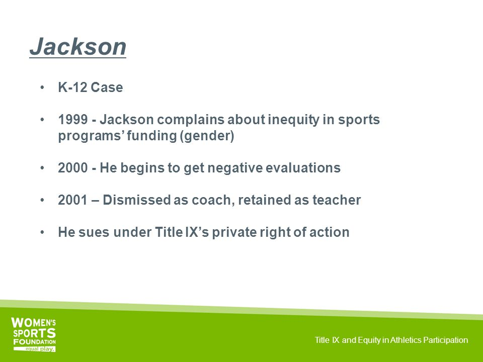 Title IX and Equity in Athletics Participation Jackson K-12 Case 1999 - Jackson complains about inequity in sports programs' funding (gender) 2000 - He begins to get negative evaluations 2001 – Dismissed as coach, retained as teacher He sues under Title IX's private right of action