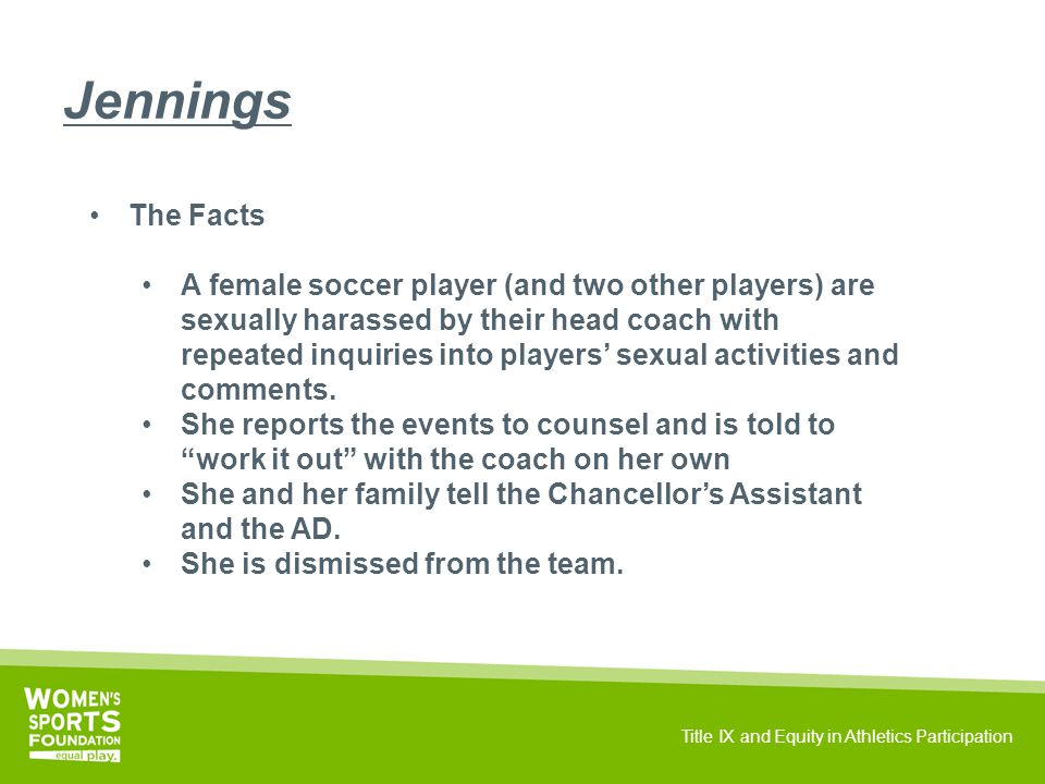 Title IX and Equity in Athletics Participation Jennings The Facts A female soccer player (and two other players) are sexually harassed by their head coach with repeated inquiries into players' sexual activities and comments.