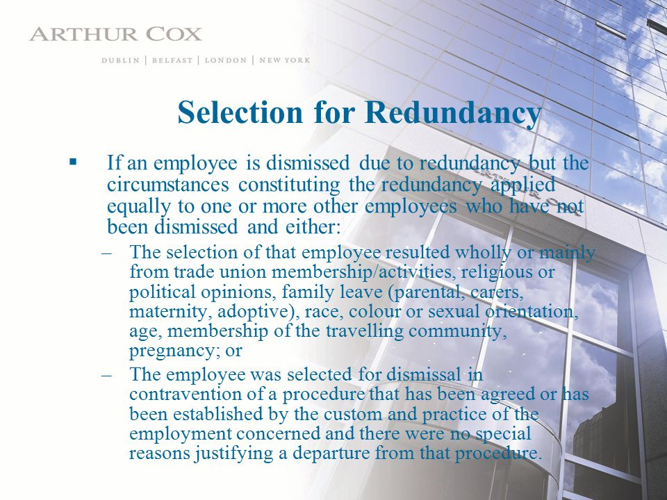 Selection for Redundancy  If an employee is dismissed due to redundancy but the circumstances constituting the redundancy applied equally to one or more other employees who have not been dismissed and either: –The selection of that employee resulted wholly or mainly from trade union membership/activities, religious or political opinions, family leave (parental, carers, maternity, adoptive), race, colour or sexual orientation, age, membership of the travelling community, pregnancy; or –The employee was selected for dismissal in contravention of a procedure that has been agreed or has been established by the custom and practice of the employment concerned and there were no special reasons justifying a departure from that procedure.