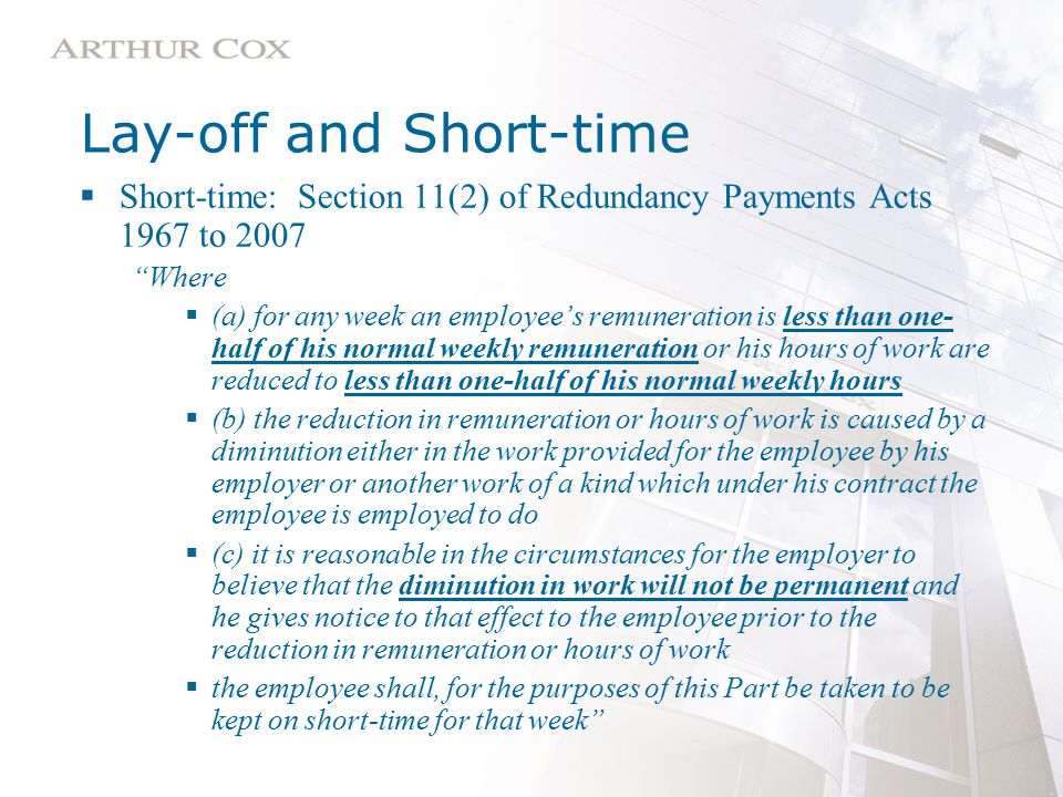 Lay-off and Short-time  Short-time: Section 11(2) of Redundancy Payments Acts 1967 to 2007 Where  (a) for any week an employee's remuneration is less than one- half of his normal weekly remuneration or his hours of work are reduced to less than one-half of his normal weekly hours  (b) the reduction in remuneration or hours of work is caused by a diminution either in the work provided for the employee by his employer or another work of a kind which under his contract the employee is employed to do  (c) it is reasonable in the circumstances for the employer to believe that the diminution in work will not be permanent and he gives notice to that effect to the employee prior to the reduction in remuneration or hours of work  the employee shall, for the purposes of this Part be taken to be kept on short-time for that week