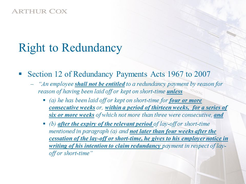 Right to Redundancy  Section 12 of Redundancy Payments Acts 1967 to 2007 – An employee shall not be entitled to a redundancy payment by reason for reason of having been laid off or kept on short-time unless  (a) he has been laid off or kept on short-time for four or more consecutive weeks or, within a period of thirteen weeks, for a series of six or more weeks of which not more than three were consecutive, and  (b) after the expiry of the relevant period of lay-off or short-time mentioned in paragraph (a) and not later than four weeks after the cessation of the lay-off or short-time, he gives to his employer notice in writing of his intention to claim redundancy payment in respect of lay- off or short-time