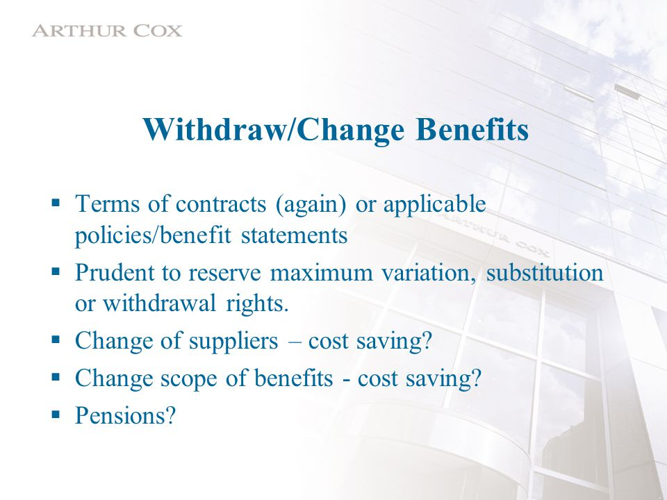 Withdraw/Change Benefits  Terms of contracts (again) or applicable policies/benefit statements  Prudent to reserve maximum variation, substitution or withdrawal rights.