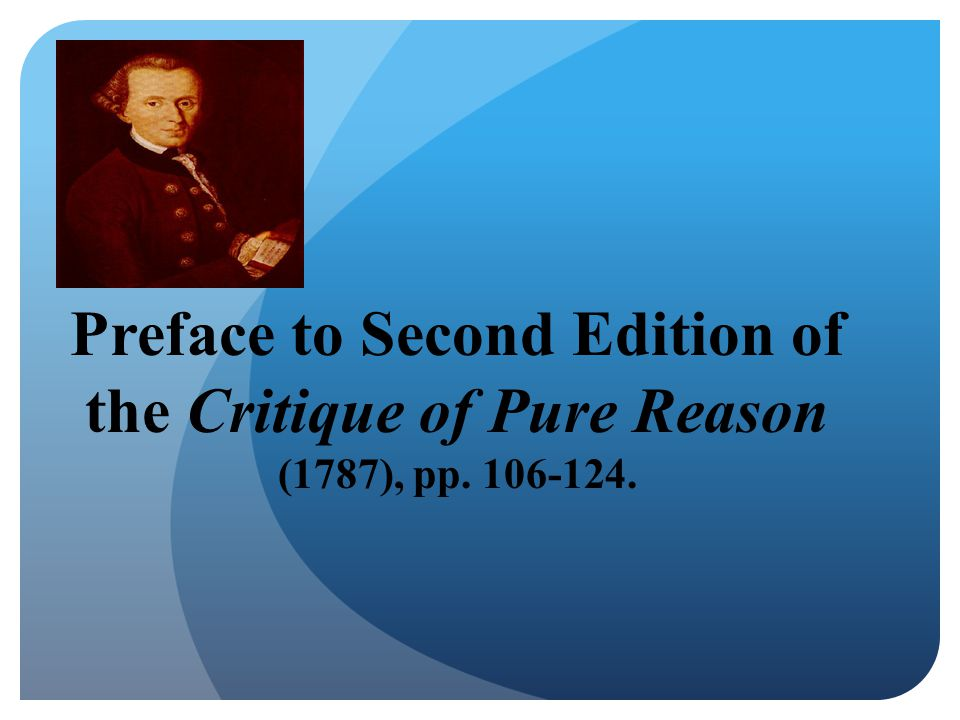 Preface to Second Edition of the Critique of Pure Reason (1787), pp. 106-124.