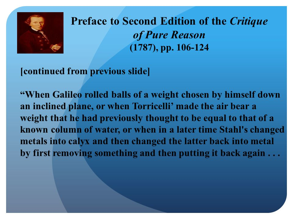 [continued from previous slide] When Galileo rolled balls of a weight chosen by himself down an inclined plane, or when Torricelli' made the air bear a weight that he had previously thought to be equal to that of a known column of water, or when in a later time Stahl s changed metals into calyx and then changed the latter back into metal by first removing something and then putting it back again...