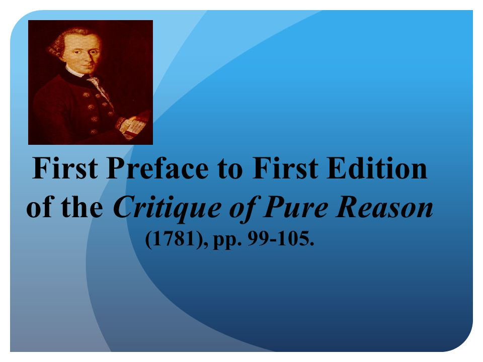First Preface to First Edition of the Critique of Pure Reason (1781), pp. 99-105.