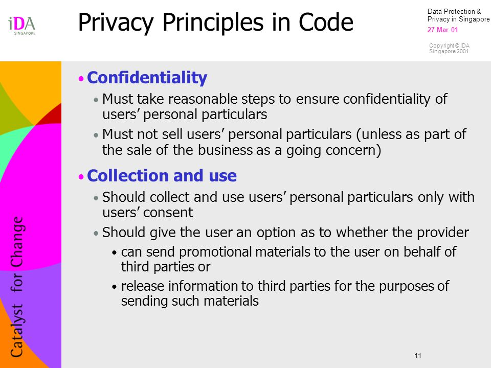 Data Protection & Privacy in Singapore 27 Mar 01 Copyright © IDA Singapore 2001 Privacy Principles in Code 11 Confidentiality Must take reasonable steps to ensure confidentiality of users' personal particulars Must not sell users' personal particulars (unless as part of the sale of the business as a going concern) Collection and use Should collect and use users' personal particulars only with users' consent Should give the user an option as to whether the provider can send promotional materials to the user on behalf of third parties or release information to third parties for the purposes of sending such materials