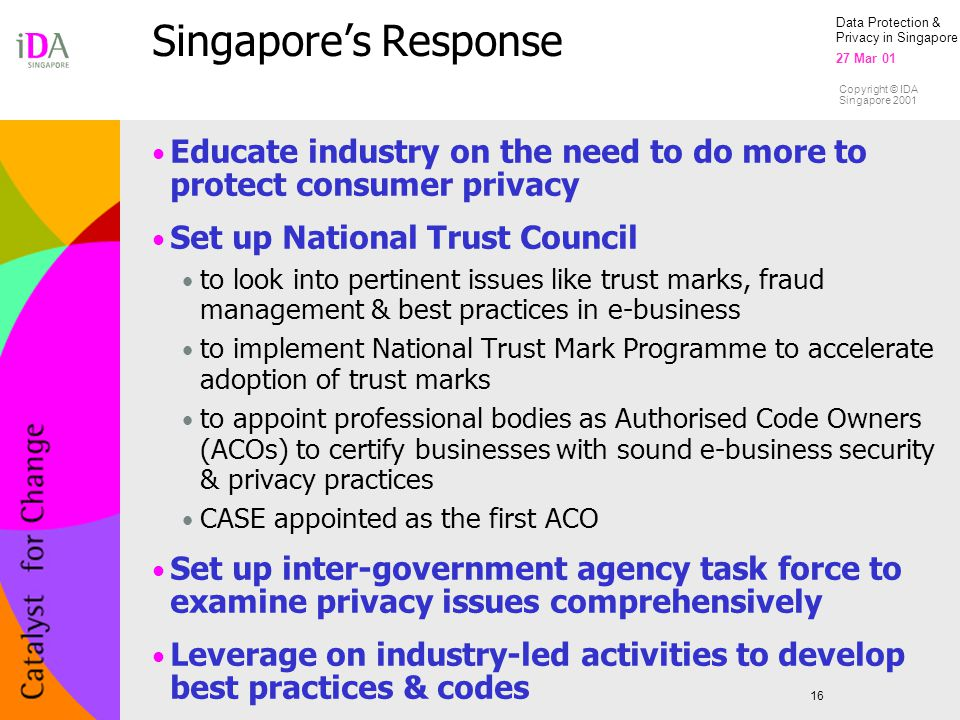 Data Protection & Privacy in Singapore 27 Mar 01 Copyright © IDA Singapore 2001 Singapore's Response 16 Educate industry on the need to do more to protect consumer privacy Set up National Trust Council to look into pertinent issues like trust marks, fraud management & best practices in e-business to implement National Trust Mark Programme to accelerate adoption of trust marks to appoint professional bodies as Authorised Code Owners (ACOs) to certify businesses with sound e-business security & privacy practices CASE appointed as the first ACO Set up inter-government agency task force to examine privacy issues comprehensively Leverage on industry-led activities to develop best practices & codes