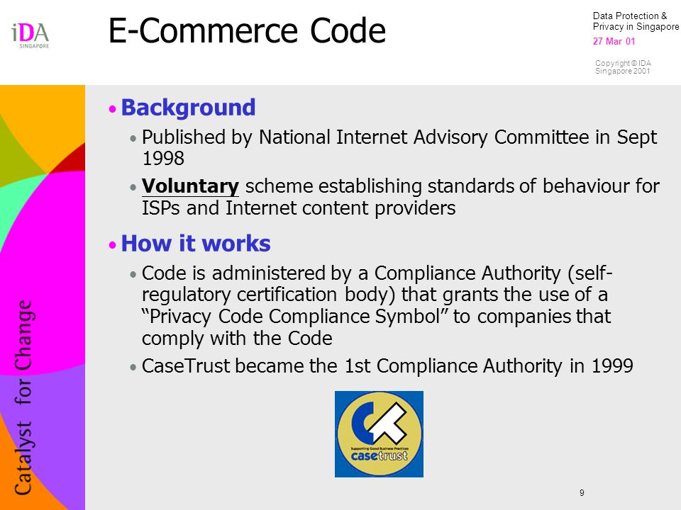 Data Protection & Privacy in Singapore 27 Mar 01 Copyright © IDA Singapore 2001 E-Commerce Code 9 Background Published by National Internet Advisory Committee in Sept 1998 Voluntary scheme establishing standards of behaviour for ISPs and Internet content providers How it works Code is administered by a Compliance Authority (self- regulatory certification body) that grants the use of a Privacy Code Compliance Symbol to companies that comply with the Code CaseTrust became the 1st Compliance Authority in 1999
