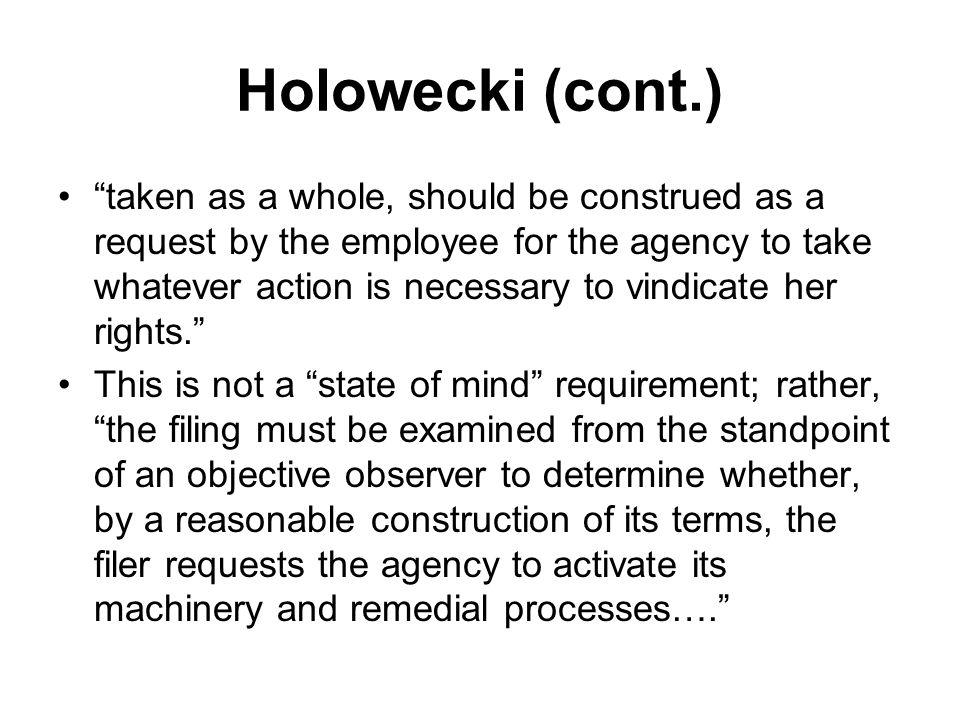 Holowecki (cont.) taken as a whole, should be construed as a request by the employee for the agency to take whatever action is necessary to vindicate her rights. This is not a state of mind requirement; rather, the filing must be examined from the standpoint of an objective observer to determine whether, by a reasonable construction of its terms, the filer requests the agency to activate its machinery and remedial processes….