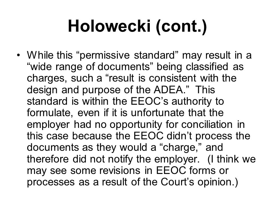 Holowecki (cont.) While this permissive standard may result in a wide range of documents being classified as charges, such a result is consistent with the design and purpose of the ADEA. This standard is within the EEOC's authority to formulate, even if it is unfortunate that the employer had no opportunity for conciliation in this case because the EEOC didn't process the documents as they would a charge, and therefore did not notify the employer.