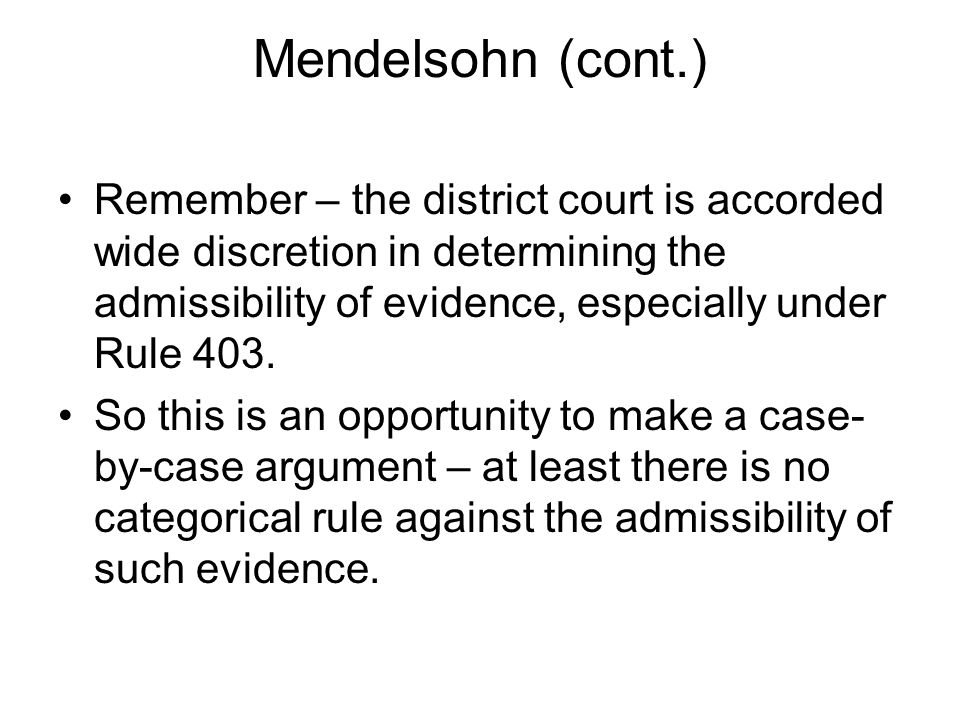 Mendelsohn (cont.) Remember – the district court is accorded wide discretion in determining the admissibility of evidence, especially under Rule 403.