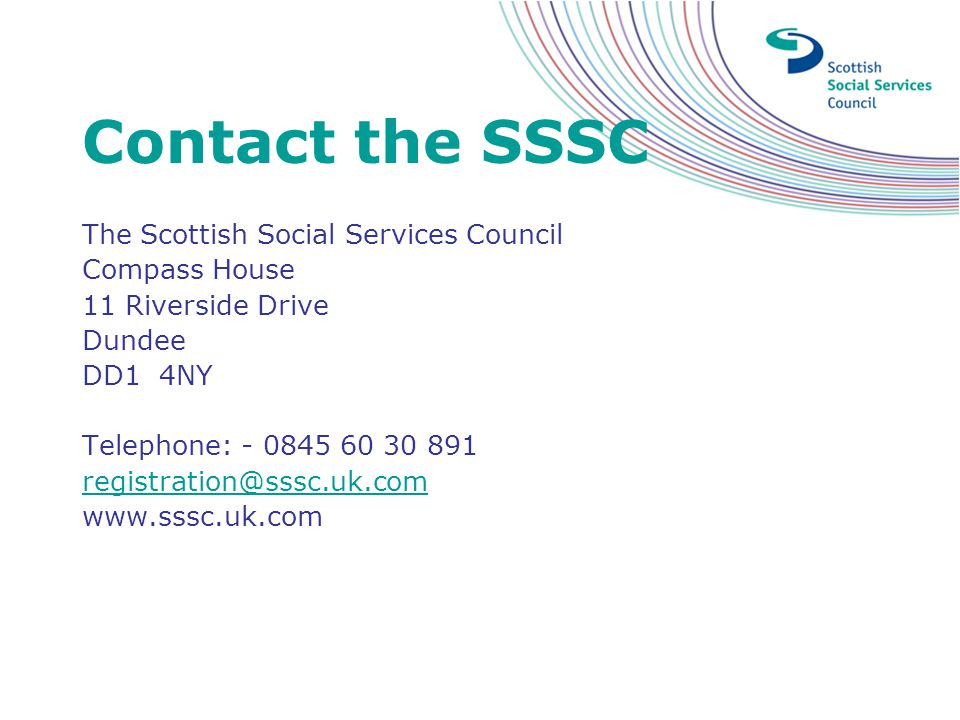 Contact the SSSC The Scottish Social Services Council Compass House 11 Riverside Drive Dundee DD1 4NY Telephone: - 0845 60 30 891 registration@sssc.uk