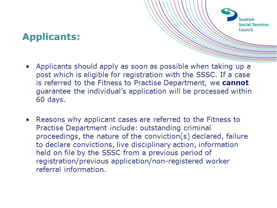 Applicants: Applicants should apply as soon as possible when taking up a post which is eligible for registration with the SSSC. If a case is referred