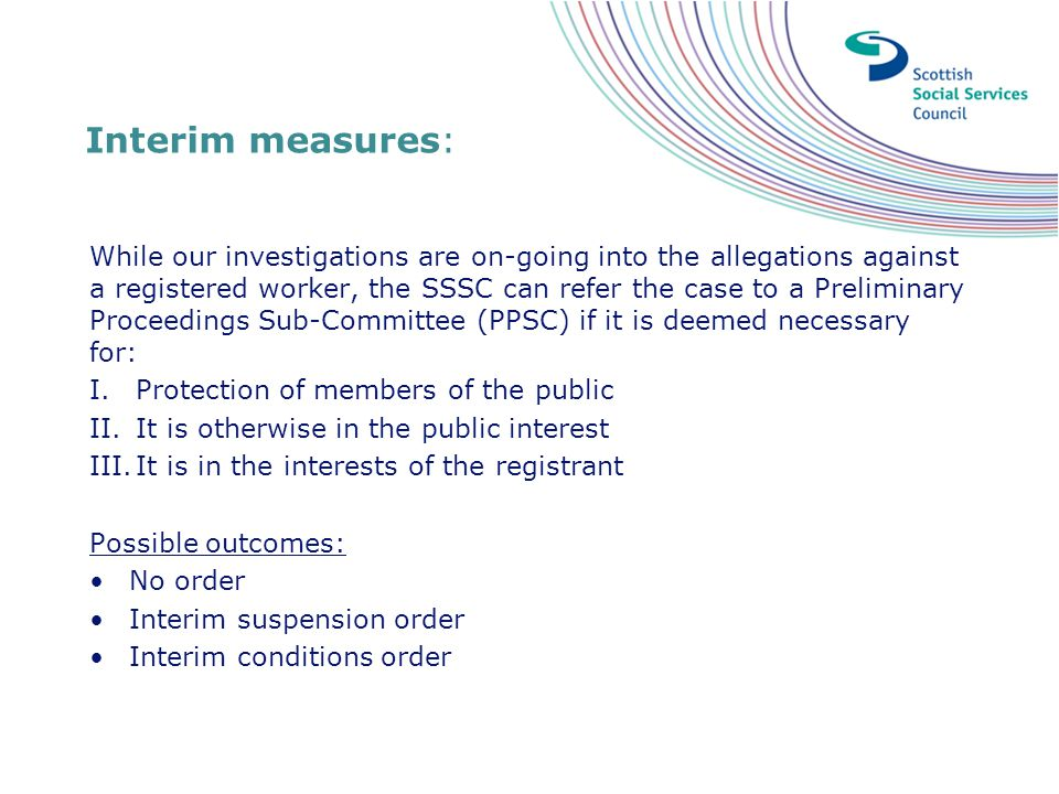 Interim measures: While our investigations are on-going into the allegations against a registered worker, the SSSC can refer the case to a Preliminary