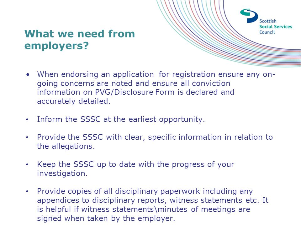 What we need from employers? When endorsing an application for registration ensure any on- going concerns are noted and ensure all conviction informat