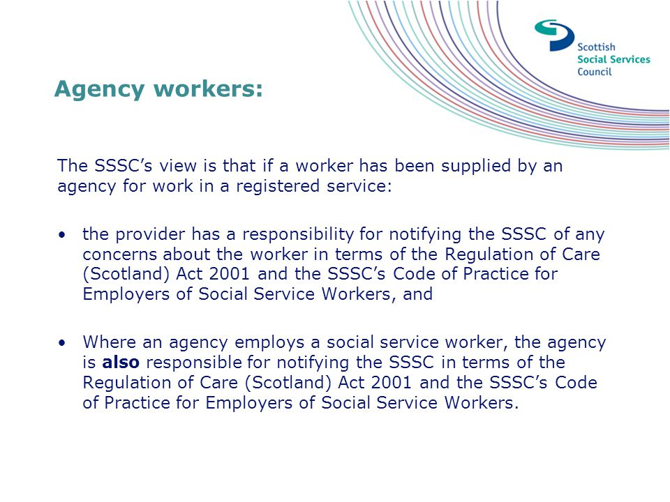 Agency workers: The SSSC's view is that if a worker has been supplied by an agency for work in a registered service: the provider has a responsibility