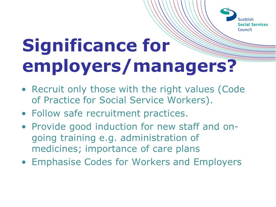 Significance for employers/managers? Recruit only those with the right values (Code of Practice for Social Service Workers). Follow safe recruitment p