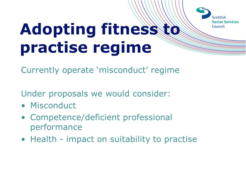 Adopting fitness to practise regime Currently operate 'misconduct' regime Under proposals we would consider: Misconduct Competence/deficient professio