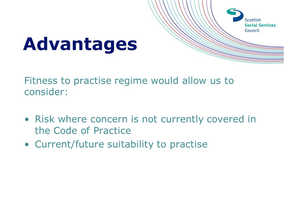 Advantages Fitness to practise regime would allow us to consider: Risk where concern is not currently covered in the Code of Practice Current/future s