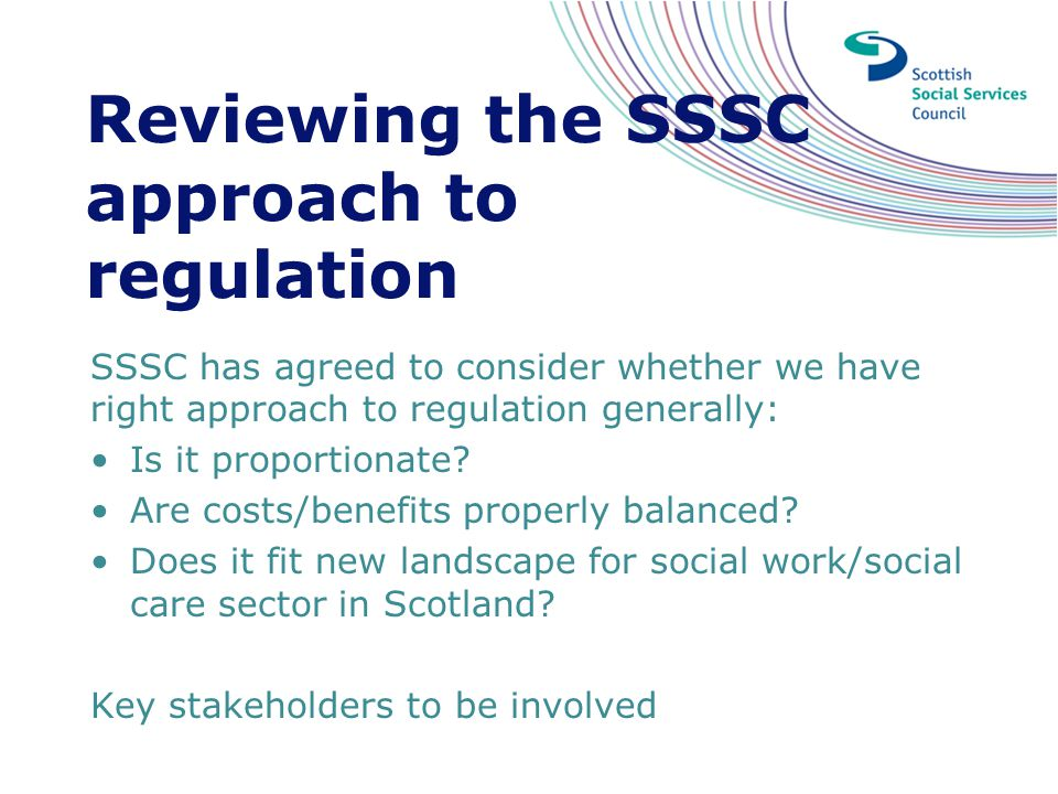 Reviewing the SSSC approach to regulation SSSC has agreed to consider whether we have right approach to regulation generally: Is it proportionate? Are