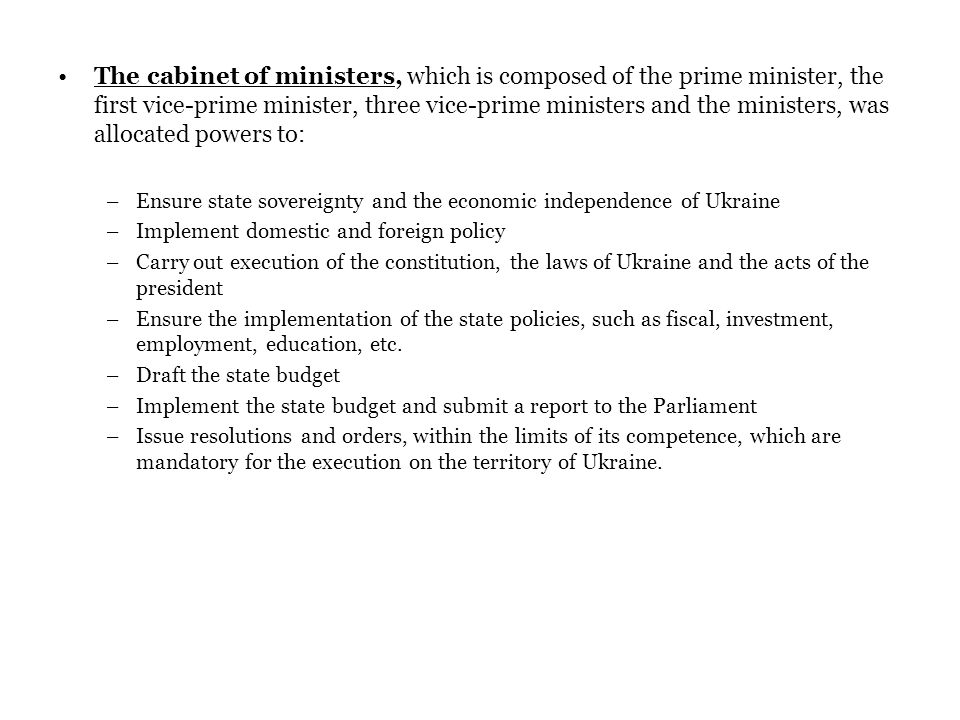 The cabinet of ministers, which is composed of the prime minister, the first vice-prime minister, three vice-prime ministers and the ministers, was allocated powers to: –Ensure state sovereignty and the economic independence of Ukraine –Implement domestic and foreign policy –Carry out execution of the constitution, the laws of Ukraine and the acts of the president –Ensure the implementation of the state policies, such as fiscal, investment, employment, education, etc.