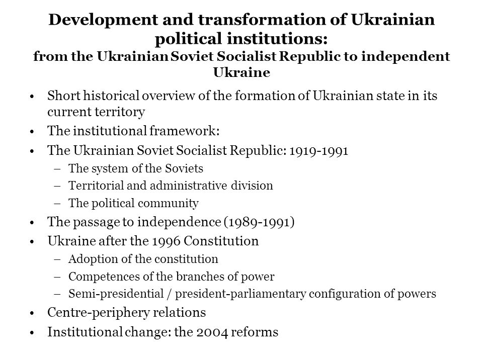 Development and transformation of Ukrainian political institutions: from the Ukrainian Soviet Socialist Republic to independent Ukraine Short historical overview of the formation of Ukrainian state in its current territory The institutional framework: The Ukrainian Soviet Socialist Republic: 1919-1991 –The system of the Soviets –Territorial and administrative division –The political community The passage to independence (1989-1991) Ukraine after the 1996 Constitution –Adoption of the constitution –Competences of the branches of power –Semi-presidential / president-parliamentary configuration of powers Centre-periphery relations Institutional change: the 2004 reforms