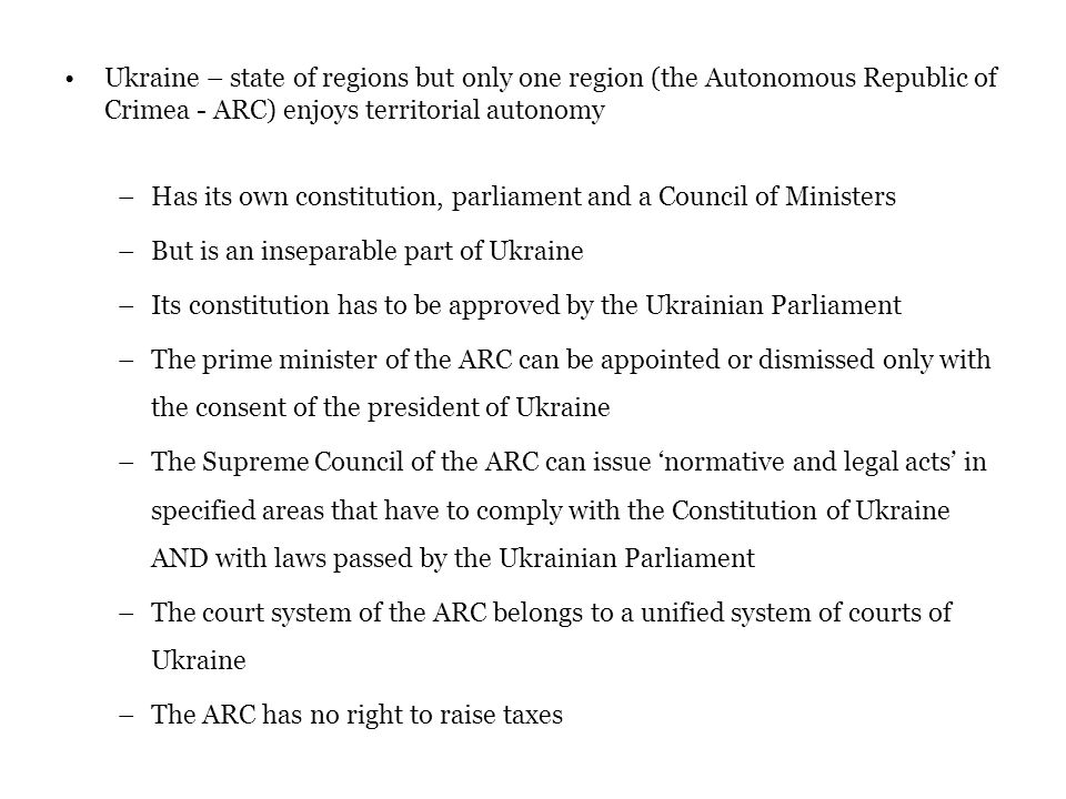 Ukraine – state of regions but only one region (the Autonomous Republic of Crimea - ARC) enjoys territorial autonomy –Has its own constitution, parliament and a Council of Ministers –But is an inseparable part of Ukraine –Its constitution has to be approved by the Ukrainian Parliament –The prime minister of the ARC can be appointed or dismissed only with the consent of the president of Ukraine –The Supreme Council of the ARC can issue 'normative and legal acts' in specified areas that have to comply with the Constitution of Ukraine AND with laws passed by the Ukrainian Parliament –The court system of the ARC belongs to a unified system of courts of Ukraine –The ARC has no right to raise taxes
