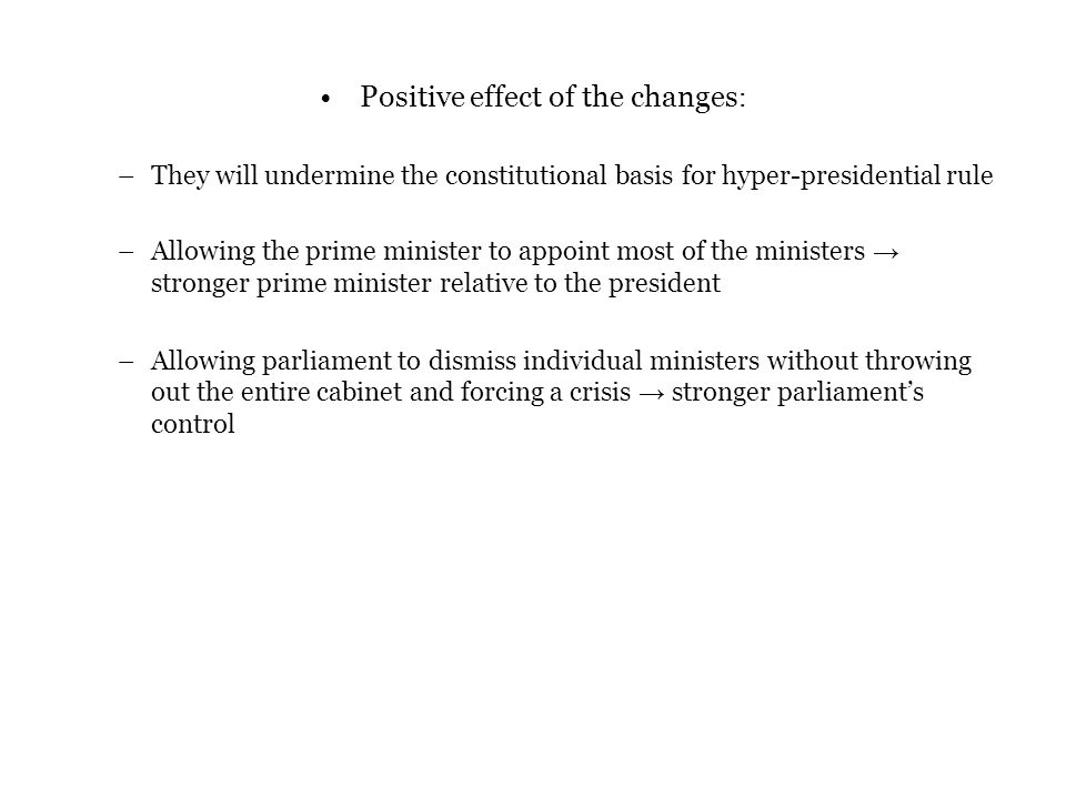 Positive effect of the changes : –They will undermine the constitutional basis for hyper-presidential rule –Allowing the prime minister to appoint most of the ministers → stronger prime minister relative to the president –Allowing parliament to dismiss individual ministers without throwing out the entire cabinet and forcing a crisis → stronger parliament's control