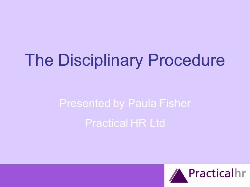 The Disciplinary Procedure Presented by Paula Fisher Practical HR Ltd