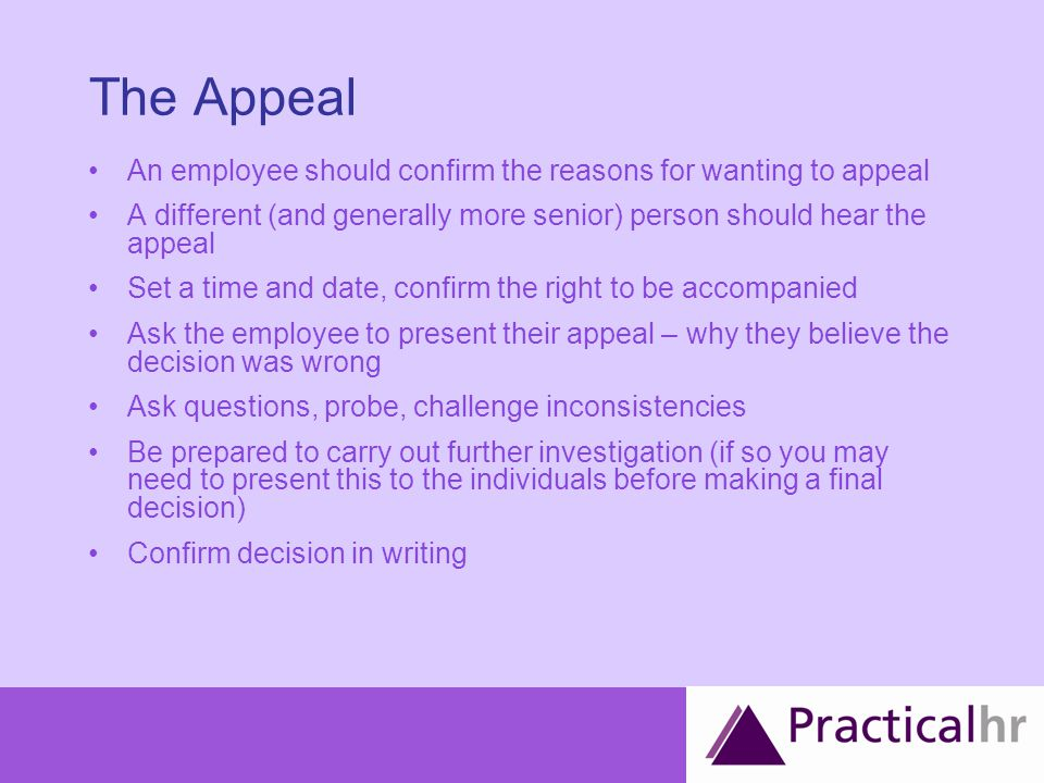 The Appeal An employee should confirm the reasons for wanting to appeal A different (and generally more senior) person should hear the appeal Set a time and date, confirm the right to be accompanied Ask the employee to present their appeal – why they believe the decision was wrong Ask questions, probe, challenge inconsistencies Be prepared to carry out further investigation (if so you may need to present this to the individuals before making a final decision) Confirm decision in writing