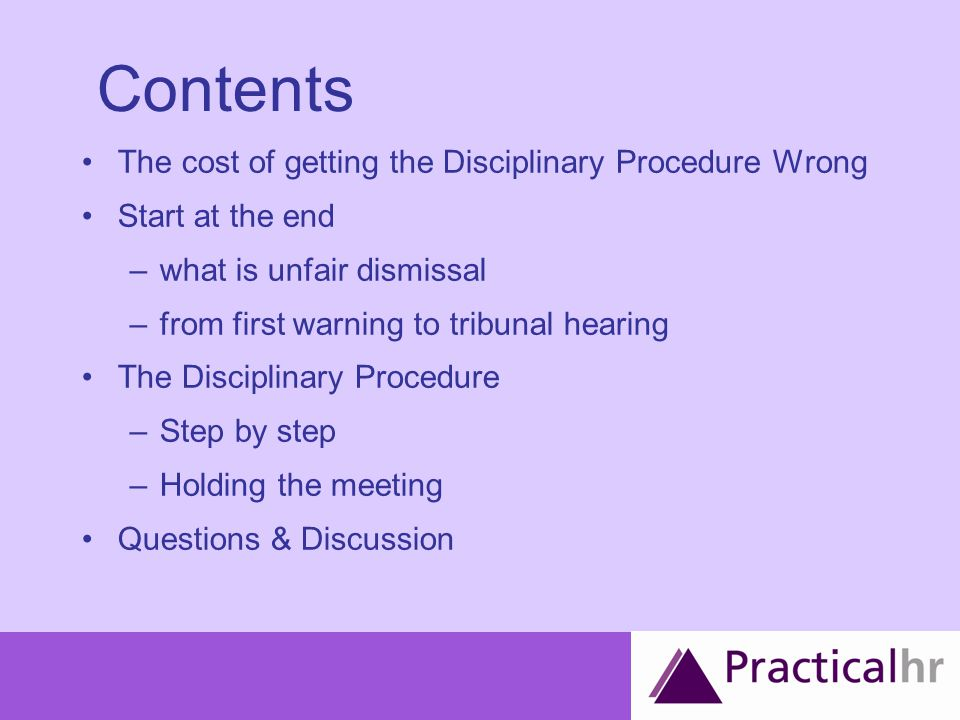 The Procedure FOR EACH WARNING Investigate (know you facts / investigative meeting) Invite to meeting (confirm allegations, right to be accompanied, enclose details) Hold meeting (take notes / minutes) (investigate further if required) Confirm decision in writing (and provide copy of minutes and reason) Appeal