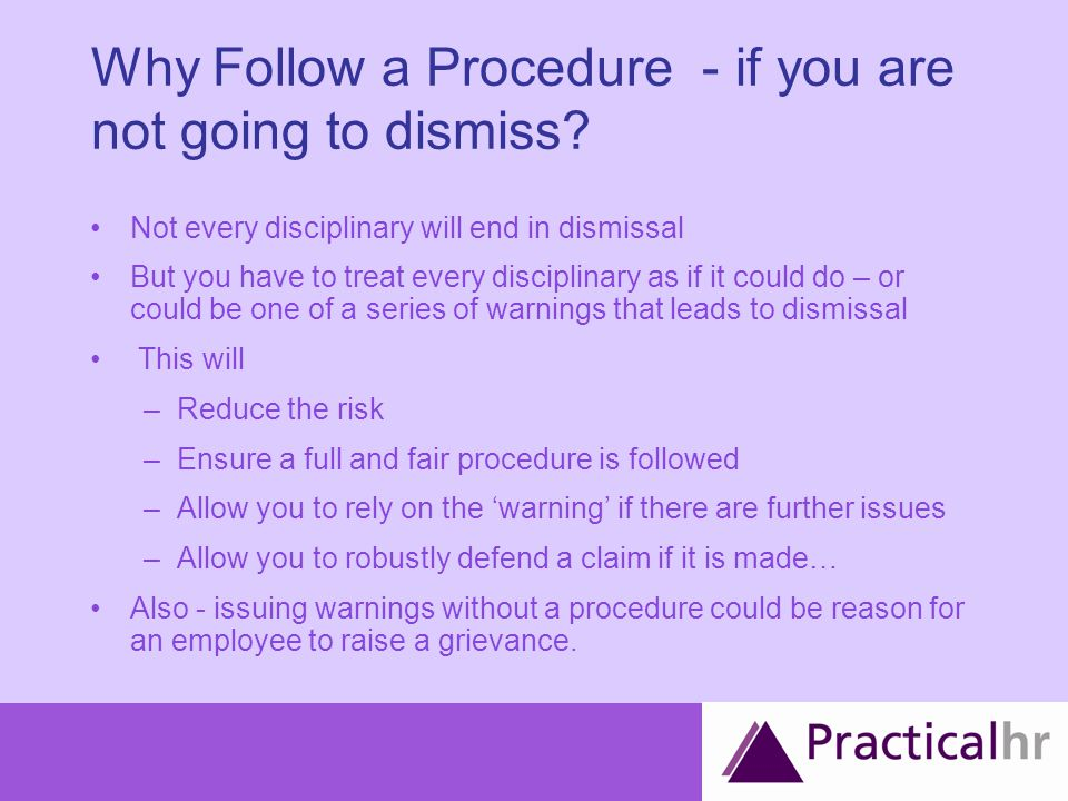 From Warning to Tribunal FOR EACH 'ISSUE' Issue arises – addressed informally (improvement notice?) Warning / Dismissal –Written –Final written warning –Dismissal –OR Gross Misconduct Tribunal claim from employee (ET1) Defence from employer (ET3) Tribunal hearing Avoiding a tribunal or being able to defend a claim will depend on how well you carry out 'the disciplinary procedure'!