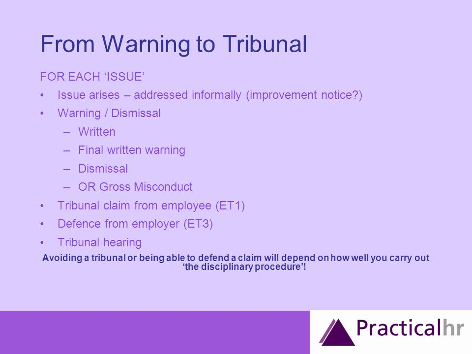 From Warning to Tribunal FOR EACH 'ISSUE' Issue arises – addressed informally (improvement notice ) Warning / Dismissal –Written –Final written warning –Dismissal –OR Gross Misconduct Tribunal claim from employee (ET1) Defence from employer (ET3) Tribunal hearing Avoiding a tribunal or being able to defend a claim will depend on how well you carry out 'the disciplinary procedure'!