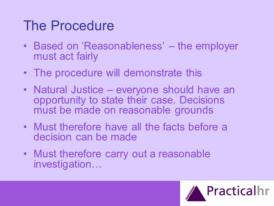 The Procedure Based on 'Reasonableness' – the employer must act fairly The procedure will demonstrate this Natural Justice – everyone should have an opportunity to state their case.