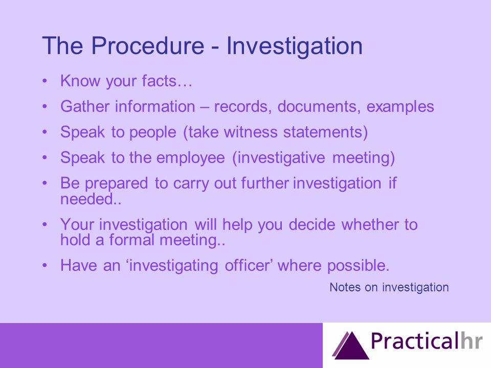 The Procedure - Investigation Know your facts… Gather information – records, documents, examples Speak to people (take witness statements) Speak to the employee (investigative meeting) Be prepared to carry out further investigation if needed..