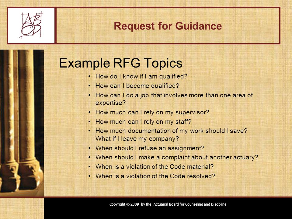 Copyright © 2009 by the Actuarial Board for Counseling and Discipline Request for Guidance Example RFG Topics How do I know if I am qualified.