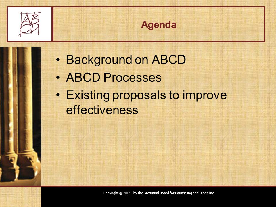 Copyright © 2009 by the Actuarial Board for Counseling and Discipline Change Proposals Clarify ABCD relationships to organizations –Formal feedback process to ASB, etc.