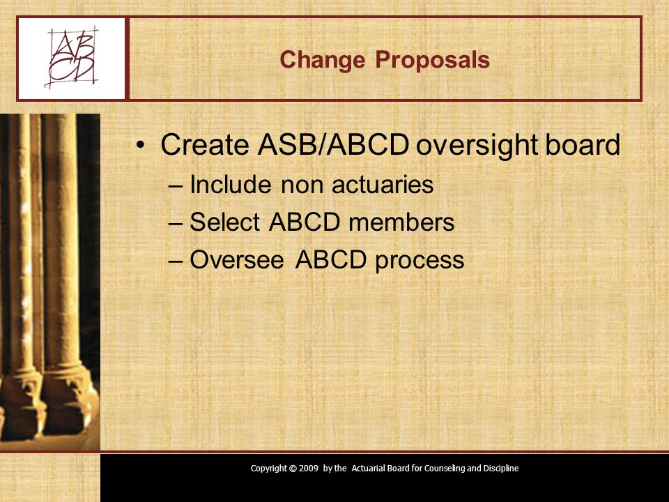 Copyright © 2009 by the Actuarial Board for Counseling and Discipline Change Proposals Create ASB/ABCD oversight board –Include non actuaries –Select ABCD members –Oversee ABCD process