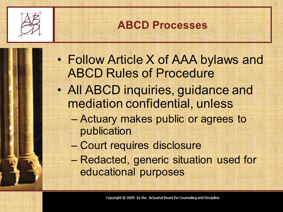 Copyright © 2009 by the Actuarial Board for Counseling and Discipline Request for Guidance Private guidance by ABCD member –Expresses member's own opinion Private guidance by ABCD –Expresses views of board Public guidance by ABCD –At request or agreement of actuary(ies) –Provides guidance to profession –Expresses views of board