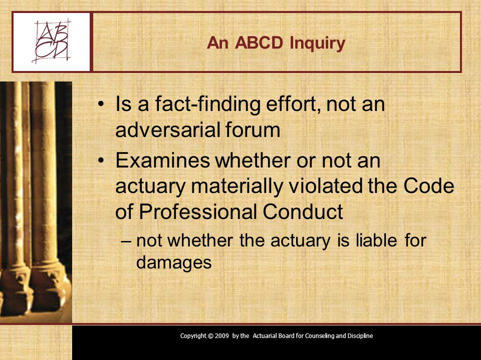 Copyright © 2009 by the Actuarial Board for Counseling and Discipline ABCD Inquiry Based on complaint from individual, typically –Client –Regulator –Other actuary At ABCD's initiative –Based on public document that suggests possible violation