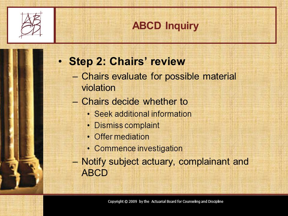 Copyright © 2009 by the Actuarial Board for Counseling and Discipline ABCD Inquiry Step 2: Chairs' review –Chairs evaluate for possible material violation –Chairs decide whether to Seek additional information Dismiss complaint Offer mediation Commence investigation –Notify subject actuary, complainant and ABCD