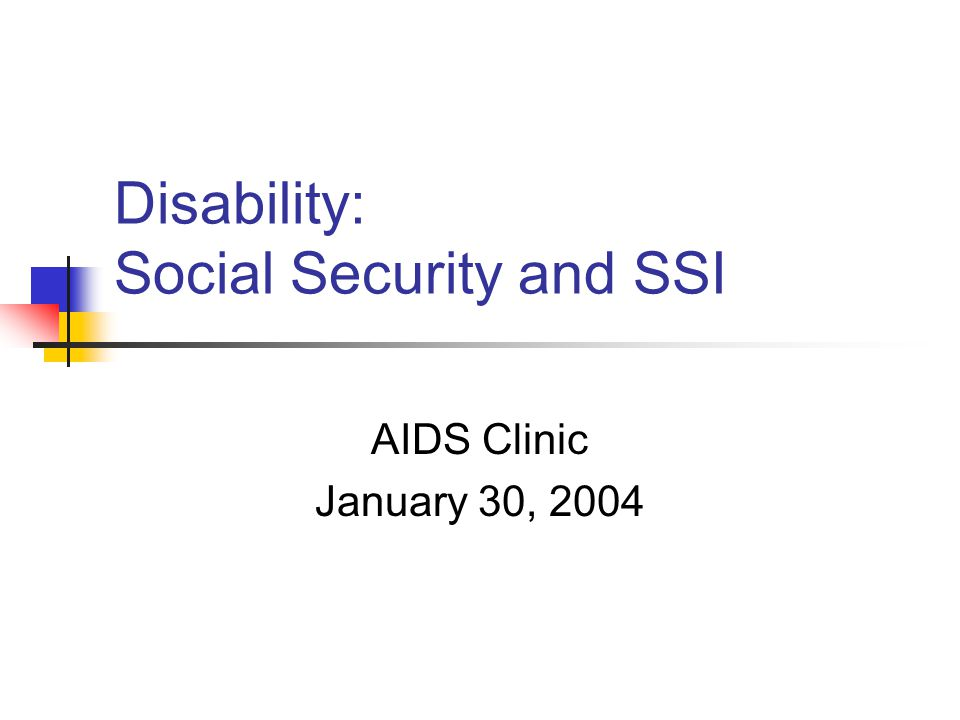 Disability: Social Security and SSI AIDS Clinic January 30, 2004