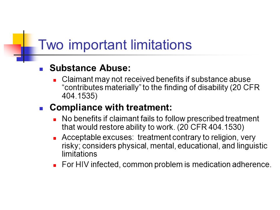Two important limitations Substance Abuse: Claimant may not received benefits if substance abuse contributes materially to the finding of disability (20 CFR 404.1535) Compliance with treatment: No benefits if claimant fails to follow prescribed treatment that would restore ability to work.