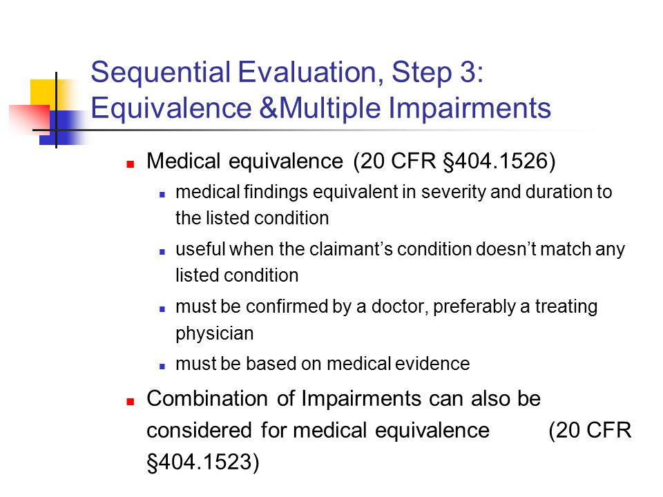 Sequential Evaluation, Step 3: Equivalence &Multiple Impairments Medical equivalence (20 CFR §404.1526) medical findings equivalent in severity and duration to the listed condition useful when the claimant's condition doesn't match any listed condition must be confirmed by a doctor, preferably a treating physician must be based on medical evidence Combination of Impairments can also be considered for medical equivalence (20 CFR §404.1523)