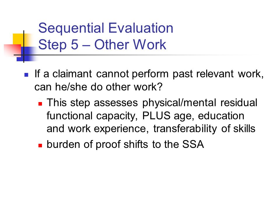 Sequential Evaluation Step 5 – Other Work If a claimant cannot perform past relevant work, can he/she do other work.
