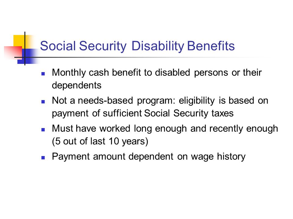 Social Security Disability Benefits Monthly cash benefit to disabled persons or their dependents Not a needs-based program: eligibility is based on payment of sufficient Social Security taxes Must have worked long enough and recently enough (5 out of last 10 years) Payment amount dependent on wage history