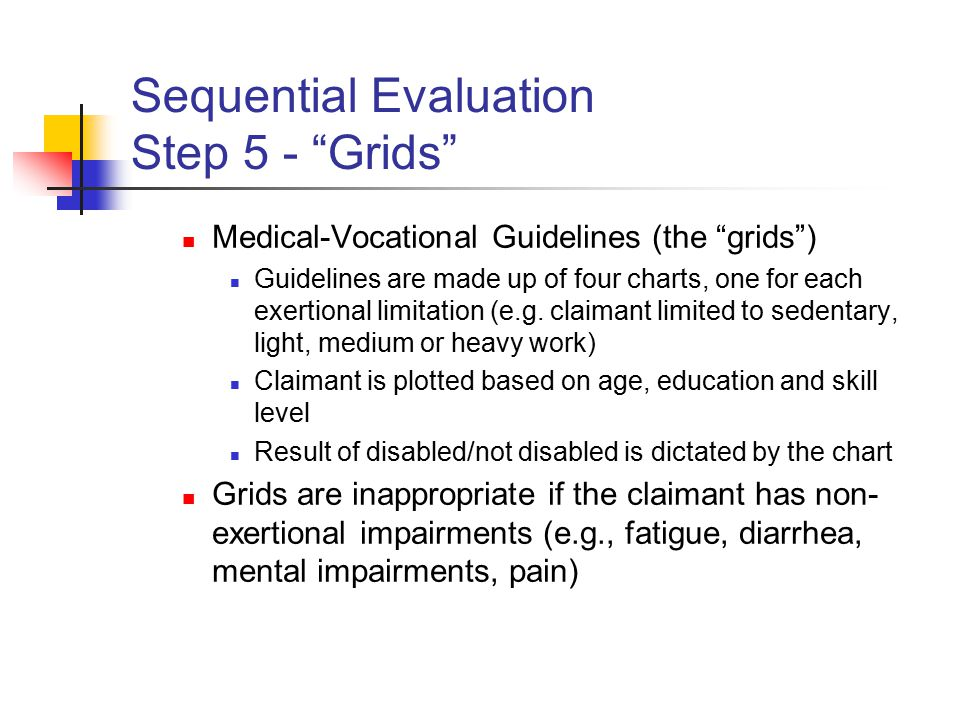 Sequential Evaluation Step 5 - Grids Medical-Vocational Guidelines (the grids ) Guidelines are made up of four charts, one for each exertional limitation (e.g.