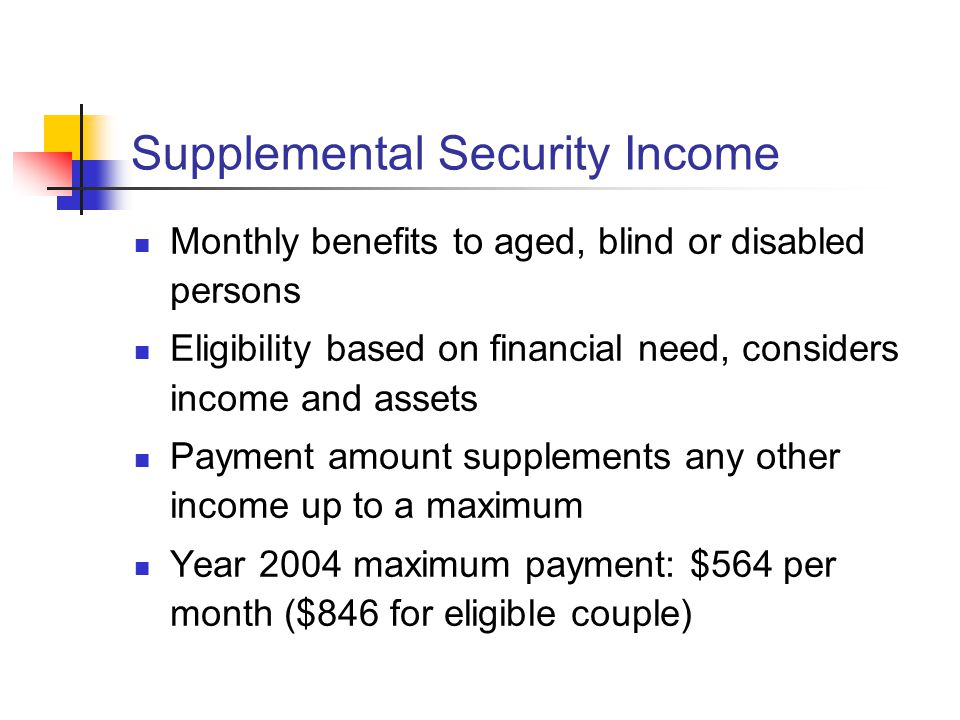 Supplemental Security Income Monthly benefits to aged, blind or disabled persons Eligibility based on financial need, considers income and assets Payment amount supplements any other income up to a maximum Year 2004 maximum payment: $564 per month ($846 for eligible couple)