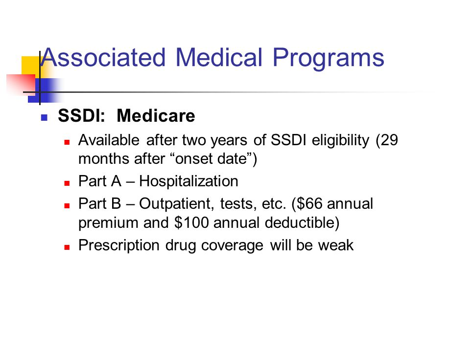 Associated Medical Programs SSDI: Medicare Available after two years of SSDI eligibility (29 months after onset date ) Part A – Hospitalization Part B – Outpatient, tests, etc.